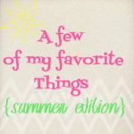 A Few of My Favorite Things {Summer Edition}